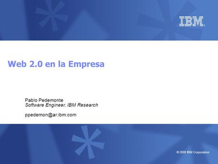© 2008 IBM Corporation Web 2.0 en la Empresa Pablo Pedemonte Software Engineer, IBM Research