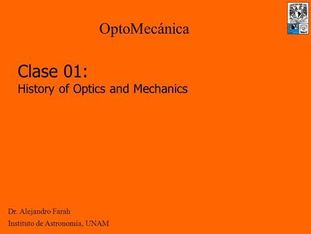 Clase 01: History of Optics and Mechanics Dr. Alejandro Farah OptoMecánica Instituto de Astronomía, UNAM.