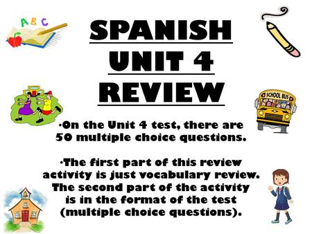 SPANISH UNIT 4 REVIEW On the Unit 4 test, there are 50 multiple choice questions. The first part of this review activity is just vocabulary review. The.
