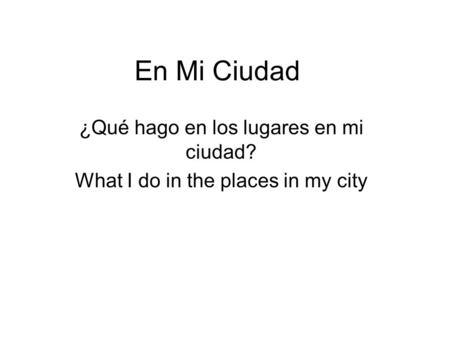 En Mi Ciudad ¿Qué hago en los lugares en mi ciudad? What I do in the places in my city.