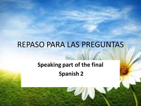 REPASO PARA LAS PREGUNTAS Speaking part of the final Spanish 2.