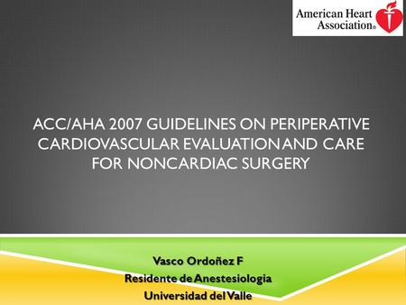 ACC/AHA 2007 GUIDELINES ON PERIPERATIVE CARDIOVASCULAR EVALUATION AND CARE FOR NONCARDIAC SURGERY Vasco Ordoñez F Residente de Anestesiologia Universidad.