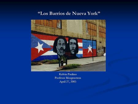 """Los Barrios de Nueva York"" Kelvin Paulino Profesor Morgenstern April 27, 2005."