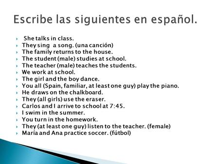  She talks in class.  They sing a song. (una canción)  The family returns to the house.  The student (male) studies at school.  The teacher (male)