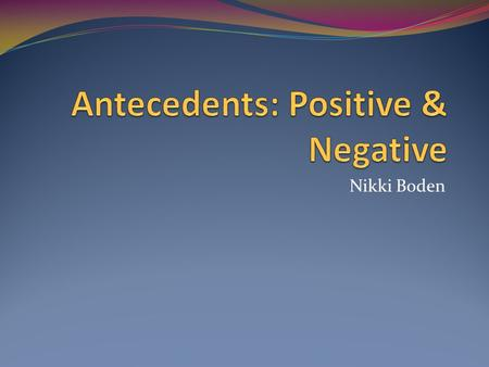 Nikki Boden. Description Antecedents help to identify if the verb is a positive action or a negative action. Also, how often some events occur.