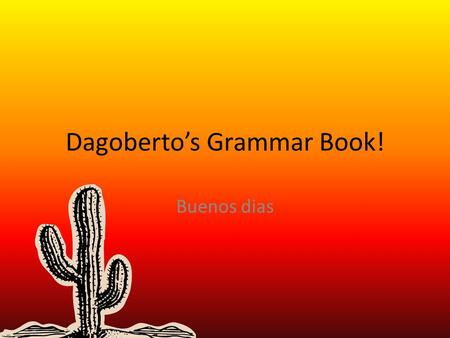 Dagoberto's Grammar Book! Buenos dias. El Presente presente = dropping inf and adding -ar -er or Habitual actions or near-future actions Mis padres me.