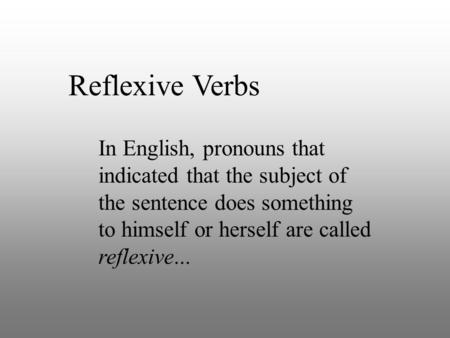 Reflexive Verbs In English, pronouns that indicated that the subject of the sentence does something to himself or herself are called reflexive...