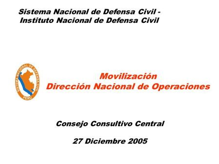 Movilización Dirección Nacional de Operaciones Sistema Nacional de Defensa Civil - Instituto Nacional de Defensa Civil Consejo Consultivo Central 27 Diciembre.