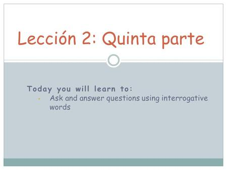 Today you will learn to: Ask and answer questions using interrogative words Lección 2: Quinta parte.