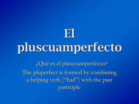 "El pluscuamperfecto ¿Qué es el pluscuamperfecto? The pluperfect is formed by combining a helping verb (""had"") with the past participle."