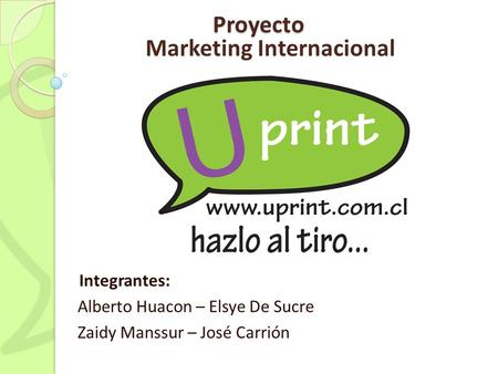 Proyecto Integrantes: Alberto Huacon – Elsye De Sucre Zaidy Manssur – José Carrión Marketing Internacional.