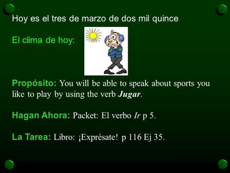Hoy es el tres de marzo de dos mil quince El clima de hoy: Propósito: You will be able to speak about sports you like to play by using the verb Jugar.