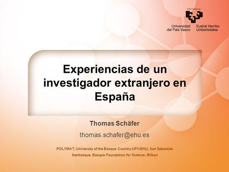 Experiencias de un investigador extranjero en España Thomas Schäfer POLYMAT, University of the Basque Country UPV/EHU, San Sebastián.