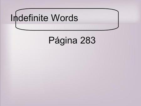 Indefinite Words Página 283. Affirmative and Negative Words pg. 283 Indefinite words are used when referring to non-specific people, things or situations.