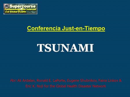 TSUNAMI Conferencia Just-en-Tiempo Por: Ali Ardalan, Ronald E. LaPorte, Eugene Shubnikov, Faina Linkov & Eric K. Noji for the Global Health Disaster Network.