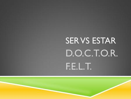 SER VS ESTAR D.O.C.T.O.R. F.E.L.T.. SER VS ESTAR  Ser  D. Description  O. Origin  C. Characteristic  T. Time/Date  O. Occupation  R. Relationship.