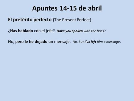 Apuntes 14-15 de abril El pretérito perfecto (The Present Perfect) ¿Has hablado con el jefe? Have you spoken with the boss? No, pero le he dejado un mensaje.