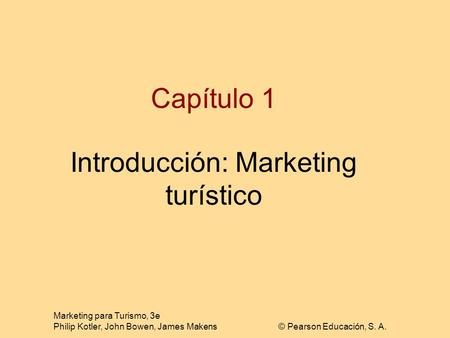 Marketing para Turismo, 3e Philip Kotler, John Bowen, James Makens© Pearson Educación, S. A. Capítulo 1 Introducción: Marketing turístico.