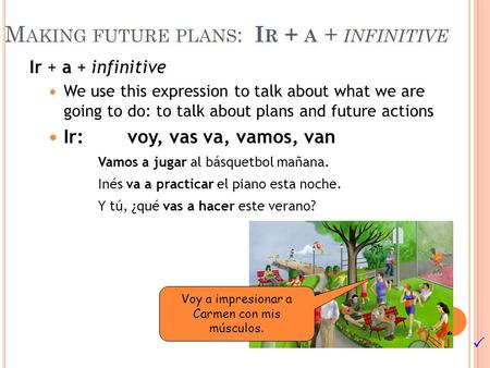 M AKING FUTURE PLANS : I R + A + INFINITIVE Ir + a + infinitive We use this expression to talk about what we are going to do: to talk about plans and future.