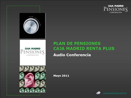 Mayo 2011 PLAN DE PENSIONES CAJA MADRID RENTA PLUS Audio Conferencia.