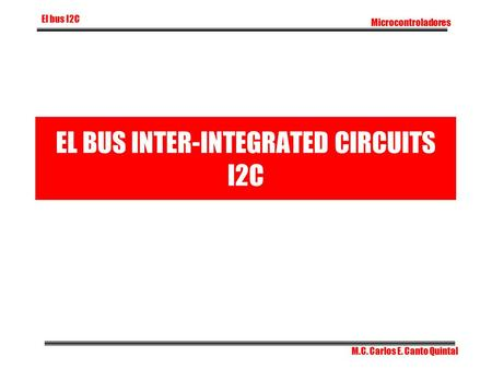 EL BUS INTER-INTEGRATED CIRCUITS I2C Microcontroladores El bus I2C M.C. Carlos E. Canto Quintal.
