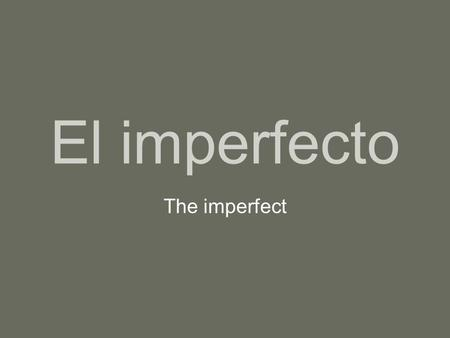 El imperfecto The imperfect. In Spanish there are two simple past tenses. The preterit tense, which we learned last semester, is used to state an action.