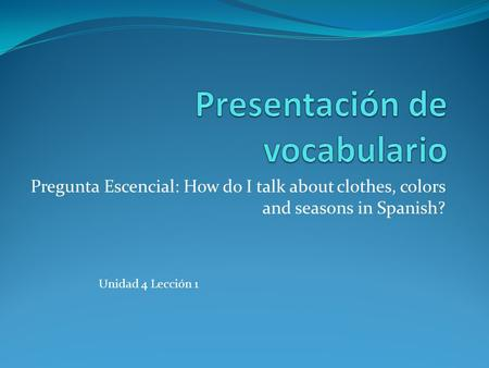 Pregunta Escencial: How do I talk about clothes, colors and seasons in Spanish? Unidad 4 Lección 1.