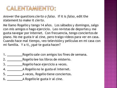 Calentamiento: Answer the questions cierto o falso. If it is falso, edit the statement to make it cierto. Me llamo Rogelio y tengo 14 años. Los sábados.