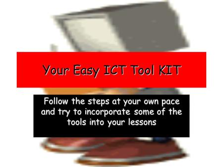 Your Easy ICT Tool KIT Follow the steps at your own pace and try to incorporate some of the tools into your lessons.