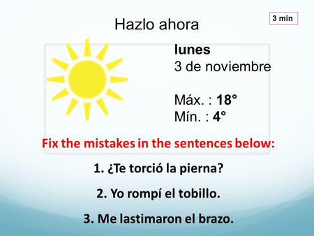 Lunes 3 de noviembre Máx. : 18° Mín. : 4° Hazlo ahora 3 min Fix the mistakes in the sentences below: 1. ¿Te torció la pierna? 2. Yo rompí el tobillo. 3.