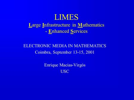 LIMES Large Infrastructure in Mathematics - Enhanced Services ELECTRONIC MEDIA IN MATHEMATICS Coimbra, September 13-15, 2001 Enrique Macias-Virgós USC.