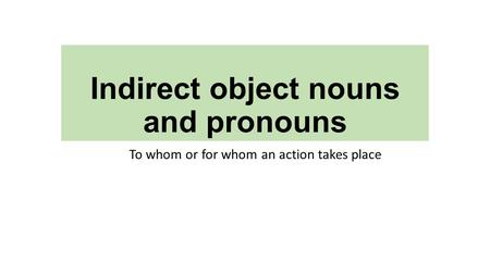 Indirect object nouns and pronouns To whom or for whom an action takes place.