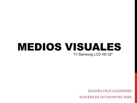 MEDIOS VISUALES ZACHIRA CRUZ COLONDRES NUMERO DE ESTUDIANTES: 9496 TV Samsung LCD HD 32