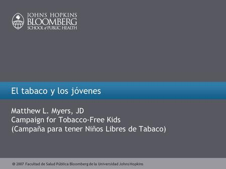  2007 Facultad de Salud Pública Bloomberg de la Universidad Johns Hopkins El tabaco y los jóvenes Matthew L. Myers, JD Campaign for Tobacco-Free Kids.