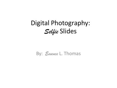 Digital Photography: Selfie Slides By: Essence L. Thomas.