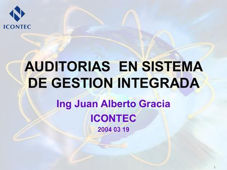 1 AUDITORIAS EN SISTEMA DE GESTION INTEGRADA Ing Juan Alberto Gracia ICONTEC 2004 03 19.
