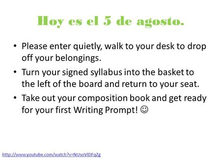 Hoy es el 5 de agosto. Please enter quietly, walk to your desk to drop off your belongings. Turn your signed syllabus into the basket to the left of the.