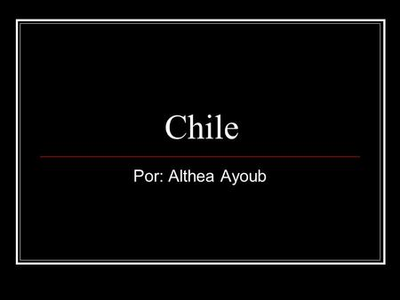 Chile Por: Althea Ayoub.