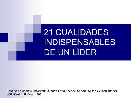 21 CUALIDADES INDISPENSABLES DE UN LÍDER Basado en John C. Maxwell: Qualities of a Leader: Becoming the Person Others Will Want to Follow. 1999.