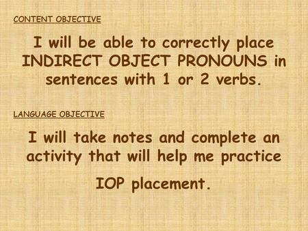 CONTENT OBJECTIVE I will be able to correctly place INDIRECT OBJECT PRONOUNS in sentences with 1 or 2 verbs. LANGUAGE OBJECTIVE I will take notes and complete.
