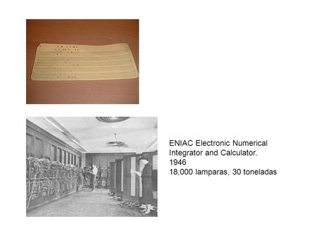 ENIAC Electronic Numerical Integrator and Calculator. 1946 18,000 lamparas, 30 toneladas.