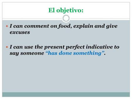 "I can comment on food, explain and give excuses I can use the present perfect indicative to say someone ""has done something"". El objetivo:"