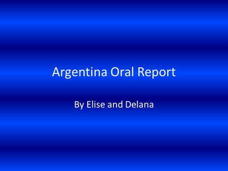 Argentina Oral Report By Elise and Delana. ¡ Les presentamos Argentina!