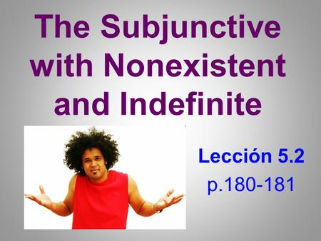The Subjunctive with Nonexistent and Indefinite Lección 5.2 p.180-181.