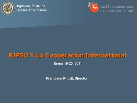 Francisco Pilotti, Director RIPSO Y LA Cooperación International Enero 19-20, 2011.