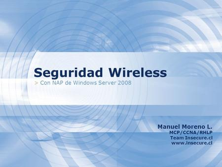 Seguridad Wireless > Con NAP de Windows Server 2008 Manuel Moreno L. MCP/CCNA/RHLP Team Insecure.cl www.insecure.cl.