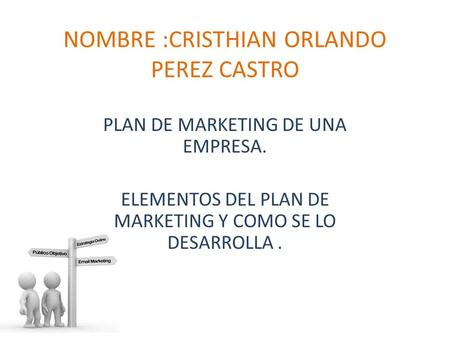 NOMBRE :CRISTHIAN ORLANDO PEREZ CASTRO PLAN DE MARKETING DE UNA EMPRESA. ELEMENTOS DEL PLAN DE MARKETING Y COMO SE LO DESARROLLA.