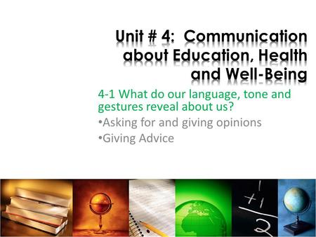 4-1 What do our language, tone and gestures reveal about us? Asking for and giving opinions Giving Advice.