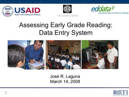 1 Assessing Early Grade Reading: Data Entry System José R. Laguna March 14, 2008.