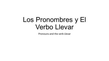 Los Pronombres y El Verbo Llevar Pronouns and the verb Llevar.